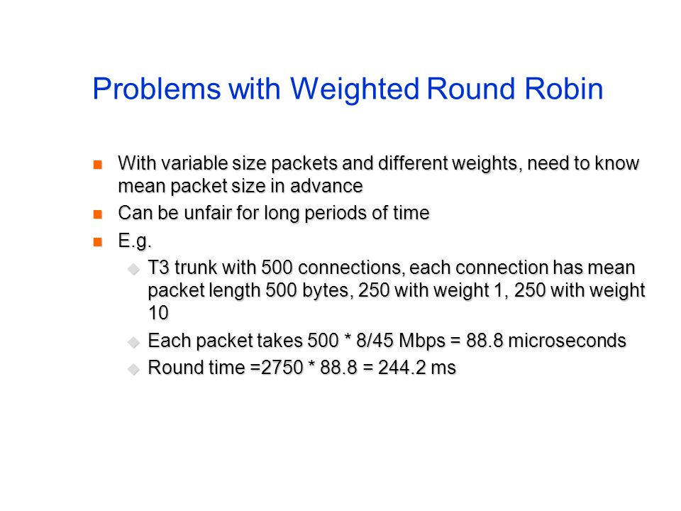 Problems with Weighted Round Robin With variable size packets and different weights, need to know mean packet size in advance With variable size packets and different weights, need to know mean packet size in advance Can be unfair for long periods of time Can be unfair for long periods of time E.g.