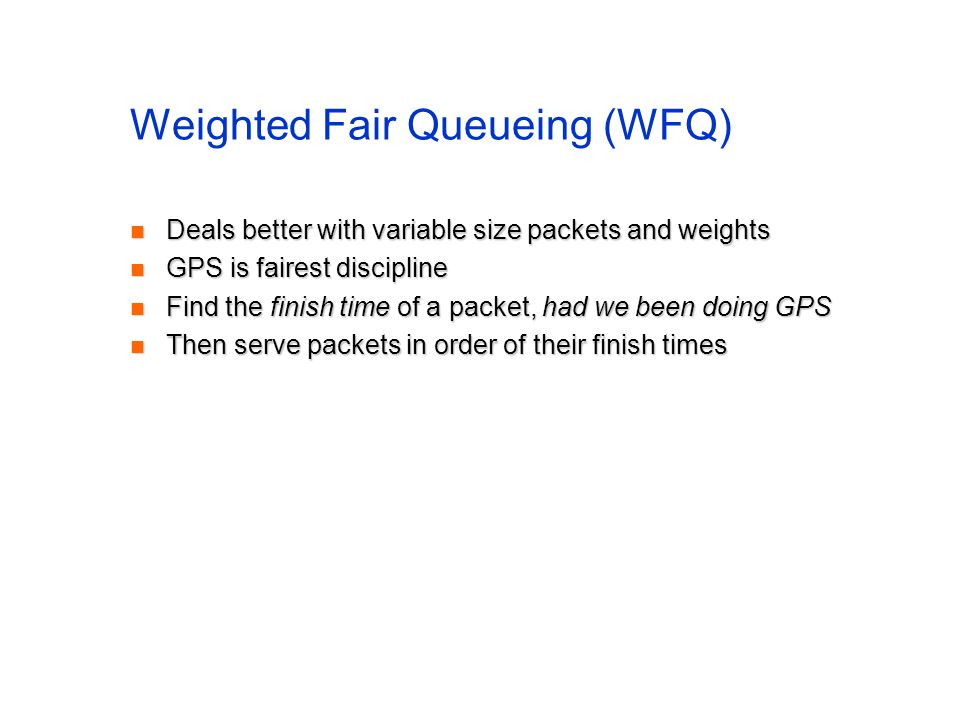 Weighted Fair Queueing (WFQ) Deals better with variable size packets and weights Deals better with variable size packets and weights GPS is fairest discipline GPS is fairest discipline Find the finish time of a packet, had we been doing GPS Find the finish time of a packet, had we been doing GPS Then serve packets in order of their finish times Then serve packets in order of their finish times