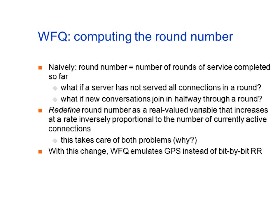 WFQ: computing the round number Naively: round number = number of rounds of service completed so far Naively: round number = number of rounds of service completed so far  what if a server has not served all connections in a round.