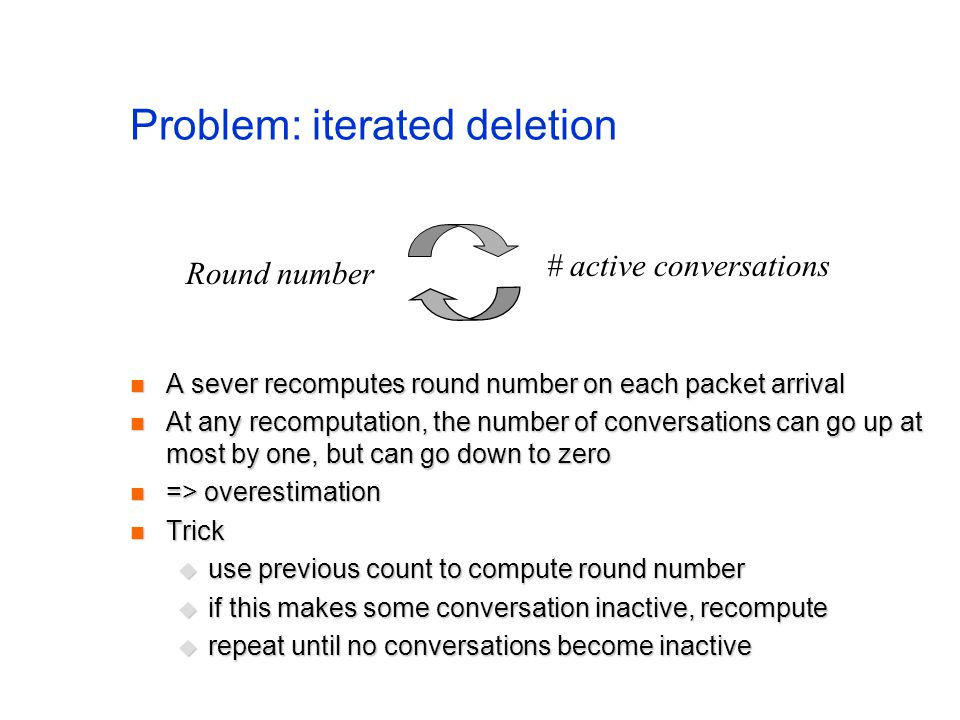 Problem: iterated deletion A sever recomputes round number on each packet arrival A sever recomputes round number on each packet arrival At any recomputation, the number of conversations can go up at most by one, but can go down to zero At any recomputation, the number of conversations can go up at most by one, but can go down to zero => overestimation => overestimation Trick Trick  use previous count to compute round number  if this makes some conversation inactive, recompute  repeat until no conversations become inactive Round number # active conversations