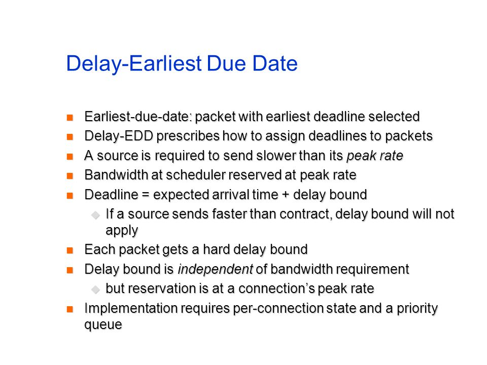 Delay-Earliest Due Date Earliest-due-date: packet with earliest deadline selected Earliest-due-date: packet with earliest deadline selected Delay-EDD prescribes how to assign deadlines to packets Delay-EDD prescribes how to assign deadlines to packets A source is required to send slower than its peak rate A source is required to send slower than its peak rate Bandwidth at scheduler reserved at peak rate Bandwidth at scheduler reserved at peak rate Deadline = expected arrival time + delay bound Deadline = expected arrival time + delay bound  If a source sends faster than contract, delay bound will not apply Each packet gets a hard delay bound Each packet gets a hard delay bound Delay bound is independent of bandwidth requirement Delay bound is independent of bandwidth requirement  but reservation is at a connection's peak rate Implementation requires per-connection state and a priority queue Implementation requires per-connection state and a priority queue