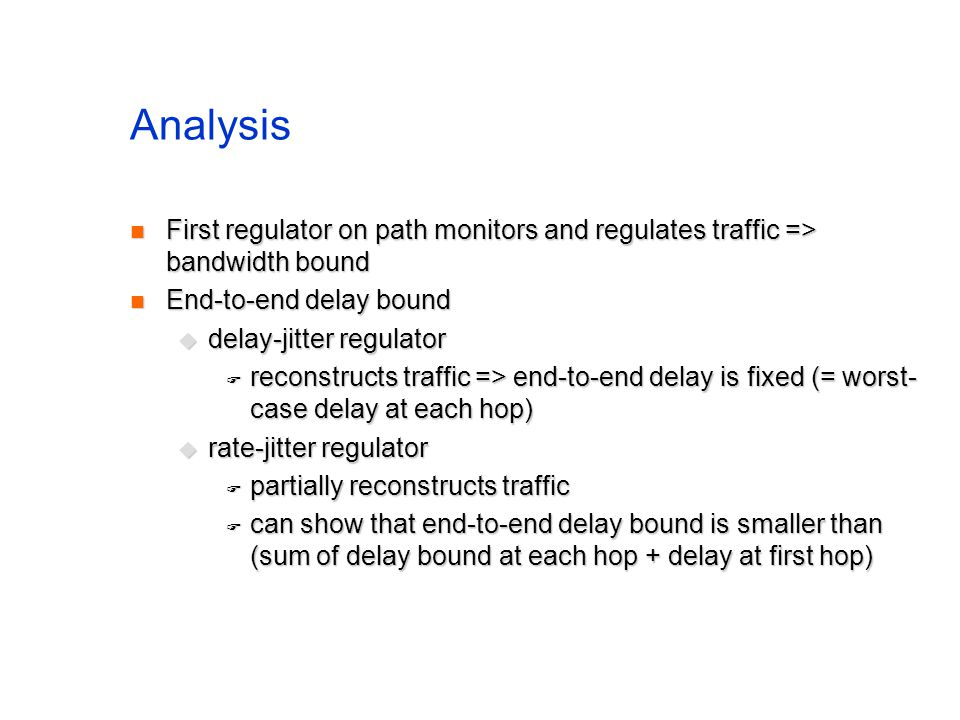 Analysis First regulator on path monitors and regulates traffic => bandwidth bound First regulator on path monitors and regulates traffic => bandwidth bound End-to-end delay bound End-to-end delay bound  delay-jitter regulator  reconstructs traffic => end-to-end delay is fixed (= worst- case delay at each hop)  rate-jitter regulator  partially reconstructs traffic  can show that end-to-end delay bound is smaller than (sum of delay bound at each hop + delay at first hop)
