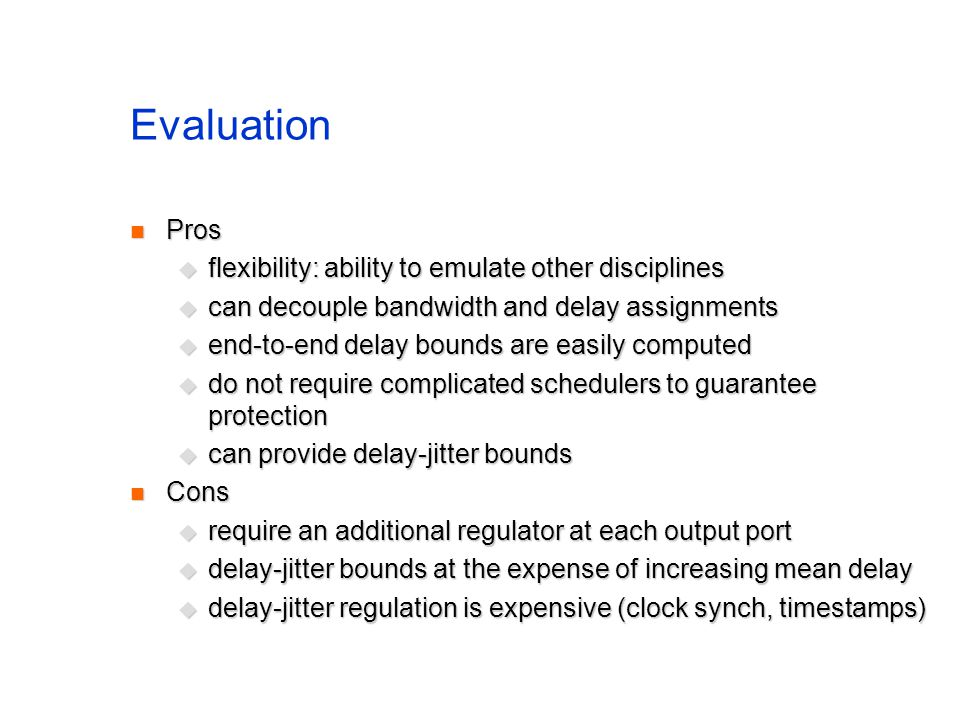 Evaluation Pros Pros  flexibility: ability to emulate other disciplines  can decouple bandwidth and delay assignments  end-to-end delay bounds are easily computed  do not require complicated schedulers to guarantee protection  can provide delay-jitter bounds Cons Cons  require an additional regulator at each output port  delay-jitter bounds at the expense of increasing mean delay  delay-jitter regulation is expensive (clock synch, timestamps)