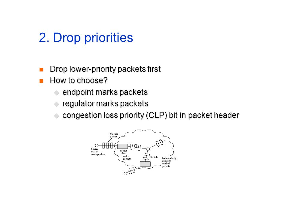 2. Drop priorities Drop lower-priority packets first Drop lower-priority packets first How to choose? How to choose?  endpoint marks packets  regula