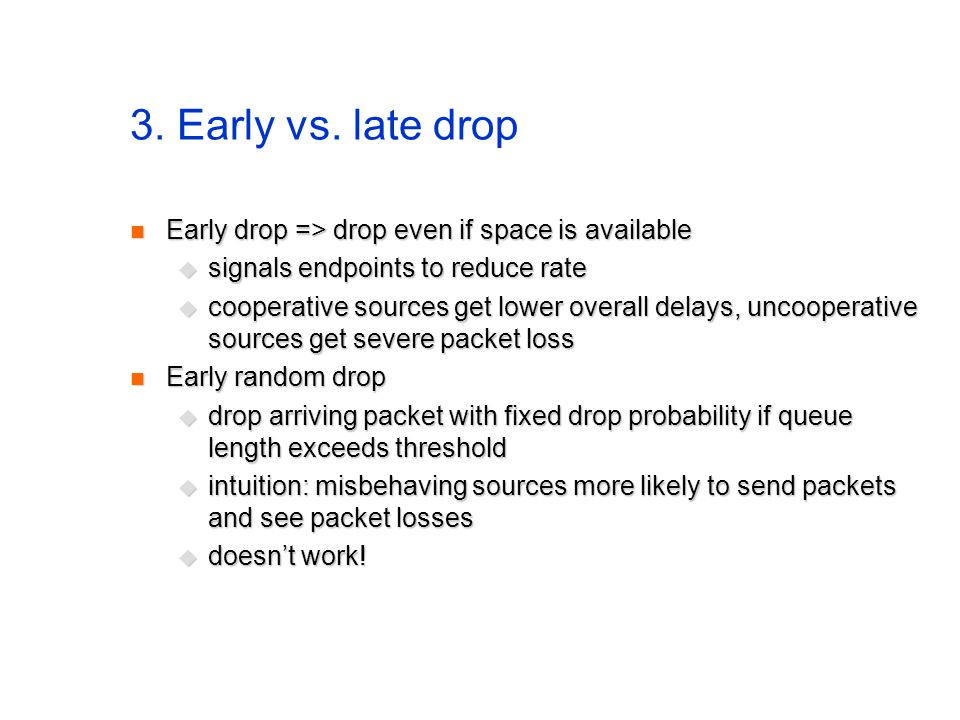 3. Early vs. late drop Early drop => drop even if space is available Early drop => drop even if space is available  signals endpoints to reduce rate