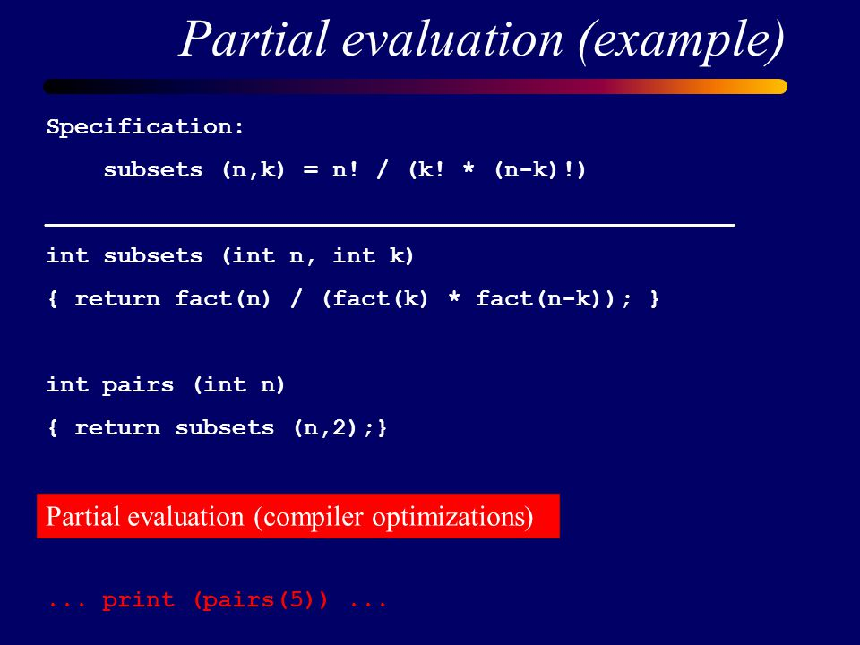 Partial evaluation (example) Specification: subsets (n,k) = n.