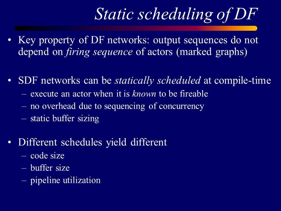 Static scheduling of DF Key property of DF networks: output sequences do not depend on firing sequence of actors (marked graphs) SDF networks can be statically scheduled at compile-time –execute an actor when it is known to be fireable –no overhead due to sequencing of concurrency –static buffer sizing Different schedules yield different –code size –buffer size –pipeline utilization