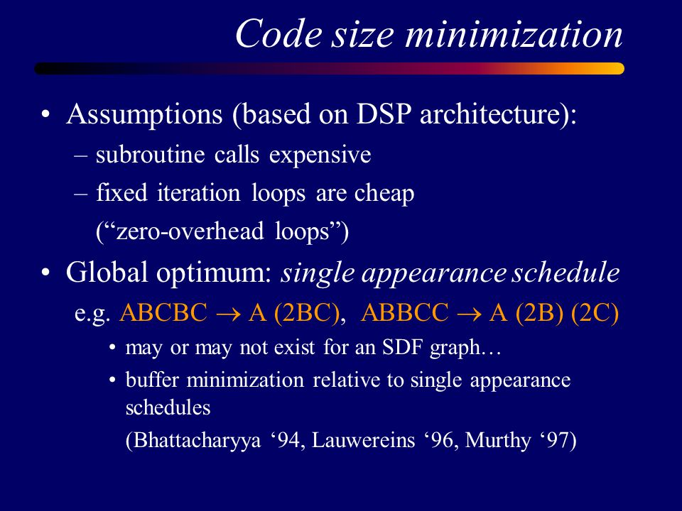 Code size minimization Assumptions (based on DSP architecture): –subroutine calls expensive –fixed iteration loops are cheap ( zero-overhead loops ) Global optimum: single appearance schedule e.g.