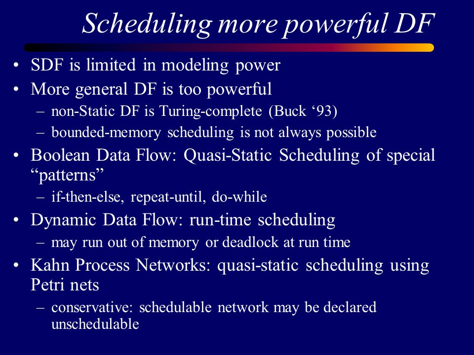 Scheduling more powerful DF SDF is limited in modeling power More general DF is too powerful –non-Static DF is Turing-complete (Buck '93) –bounded-memory scheduling is not always possible Boolean Data Flow: Quasi-Static Scheduling of special patterns –if-then-else, repeat-until, do-while Dynamic Data Flow: run-time scheduling –may run out of memory or deadlock at run time Kahn Process Networks: quasi-static scheduling using Petri nets –conservative: schedulable network may be declared unschedulable