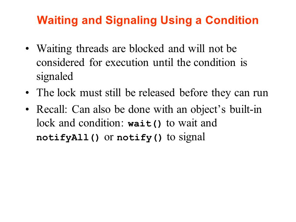 Waiting and Signaling Using a Condition Waiting threads are blocked and will not be considered for execution until the condition is signaled The lock must still be released before they can run Recall: Can also be done with an object's built-in lock and condition: wait() to wait and notifyAll() or notify() to signal