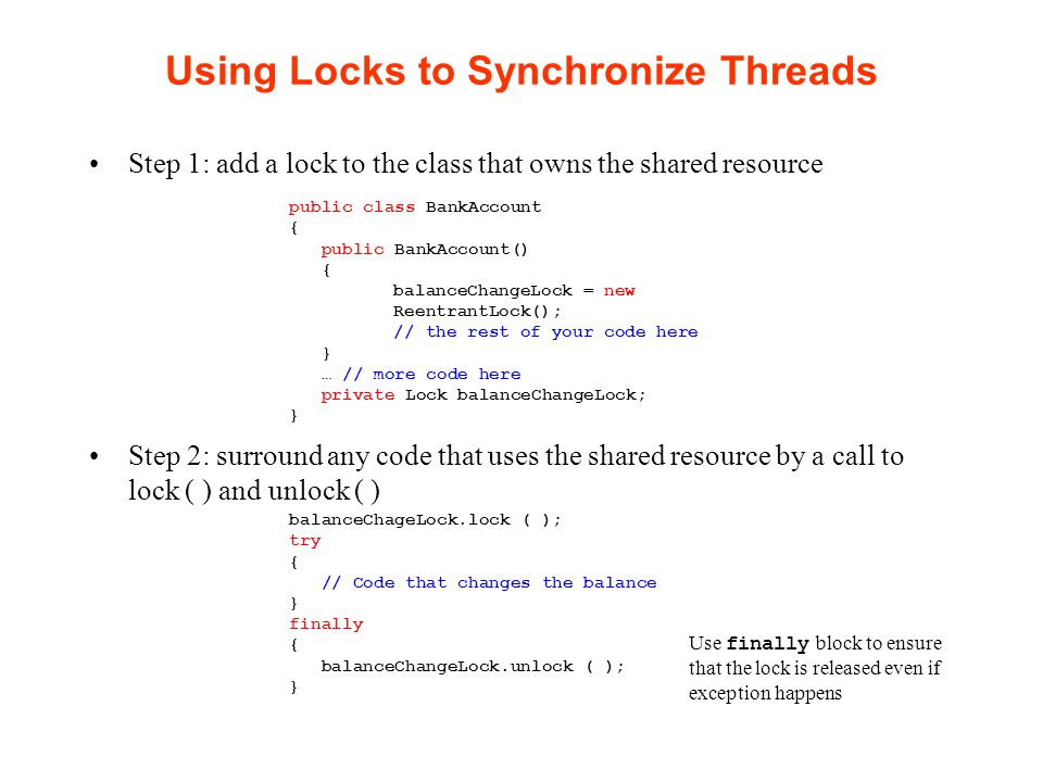 Deadlocks Deadlock occurs when a thread acquires a lock and then must wait for another thread to do some work before proceeding, but where the second thread needs the lock to proceed Example: Let's assume we want to prevent a withdrawal if there is not enough balance –In a single threaded world, we might code: if (account.getBalance ( ) >= amount) account.withdraw (amount); –For multi-threading: public void withdraw(double amount){ balanceChangeLock.lock(); try { while (balance < amount) // Wait until the balance becomes //sufficient (i.e., until a deposit is made) } finally{ balanceChangeLock.unlock(); } Call sleep() to wait?