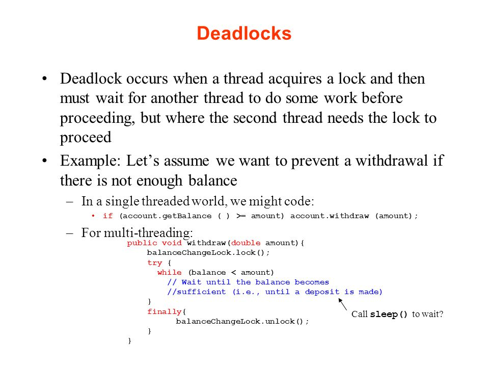 Deadlocks Deadlock occurs when a thread acquires a lock and then must wait for another thread to do some work before proceeding, but where the second thread needs the lock to proceed Example: Let's assume we want to prevent a withdrawal if there is not enough balance –In a single threaded world, we might code: if (account.getBalance ( ) >= amount) account.withdraw (amount); –For multi-threading: public void withdraw(double amount){ balanceChangeLock.lock(); try { while (balance < amount) // Wait until the balance becomes //sufficient (i.e., until a deposit is made) } finally{ balanceChangeLock.unlock(); } Call sleep() to wait