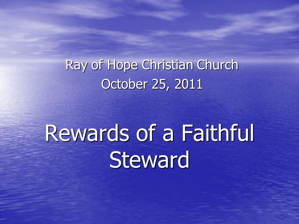 Rewards of a Faithful Steward Ray of Hope Christian Church October 25, 2011