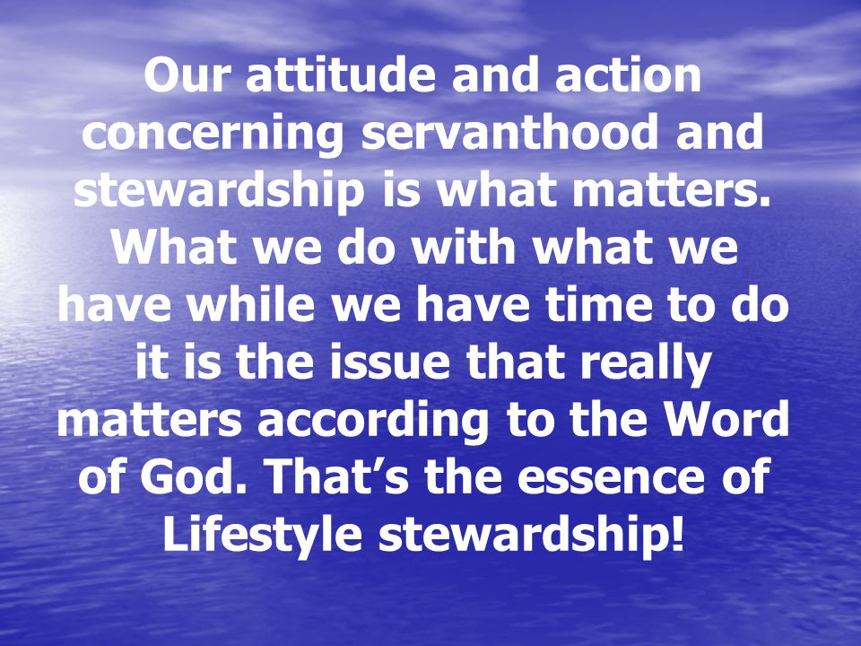 Our attitude and action concerning servanthood and stewardship is what matters.