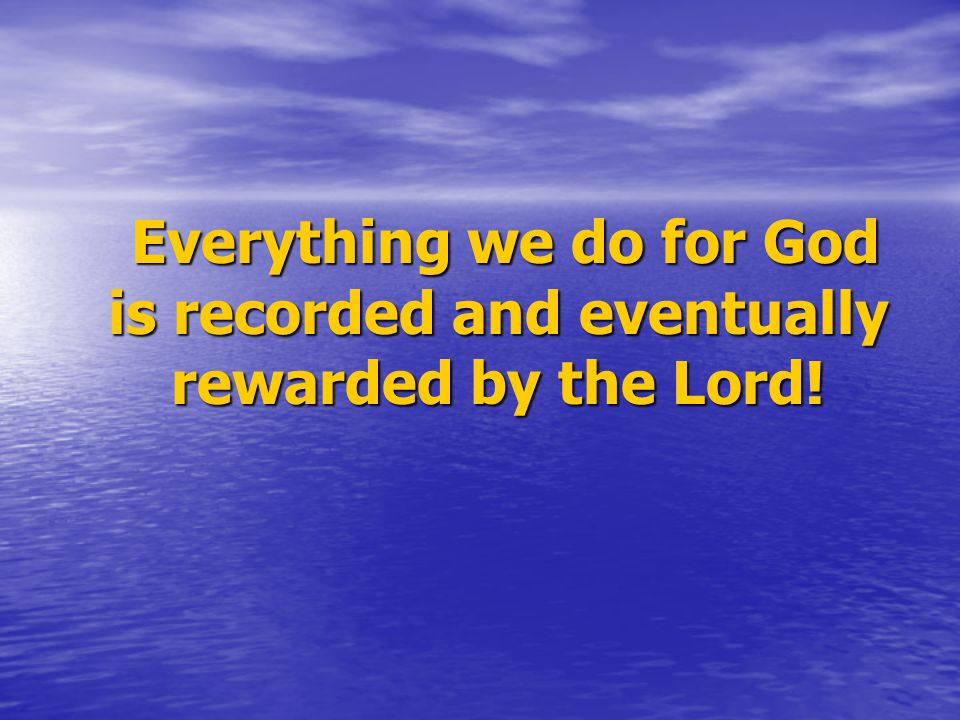 Everything we do for God is recorded and eventually rewarded by the Lord.