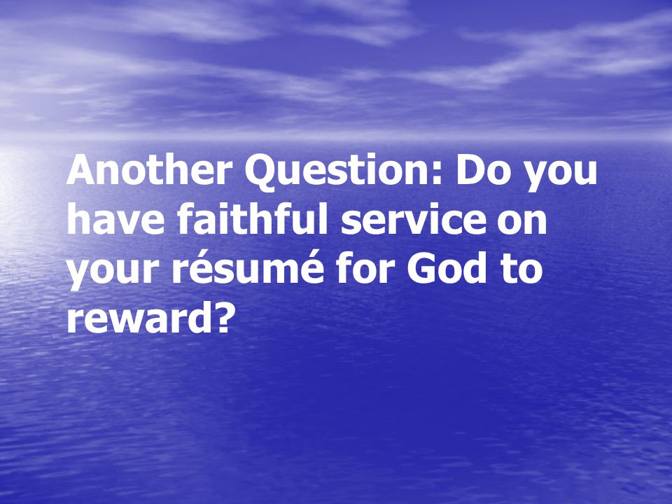 Another Question: Do you have faithful service on your résumé for God to reward