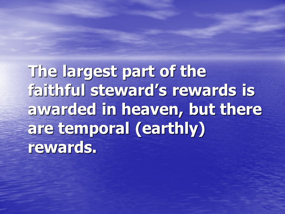 The largest part of the faithful steward's rewards is awarded in heaven, but there are temporal (earthly) rewards.