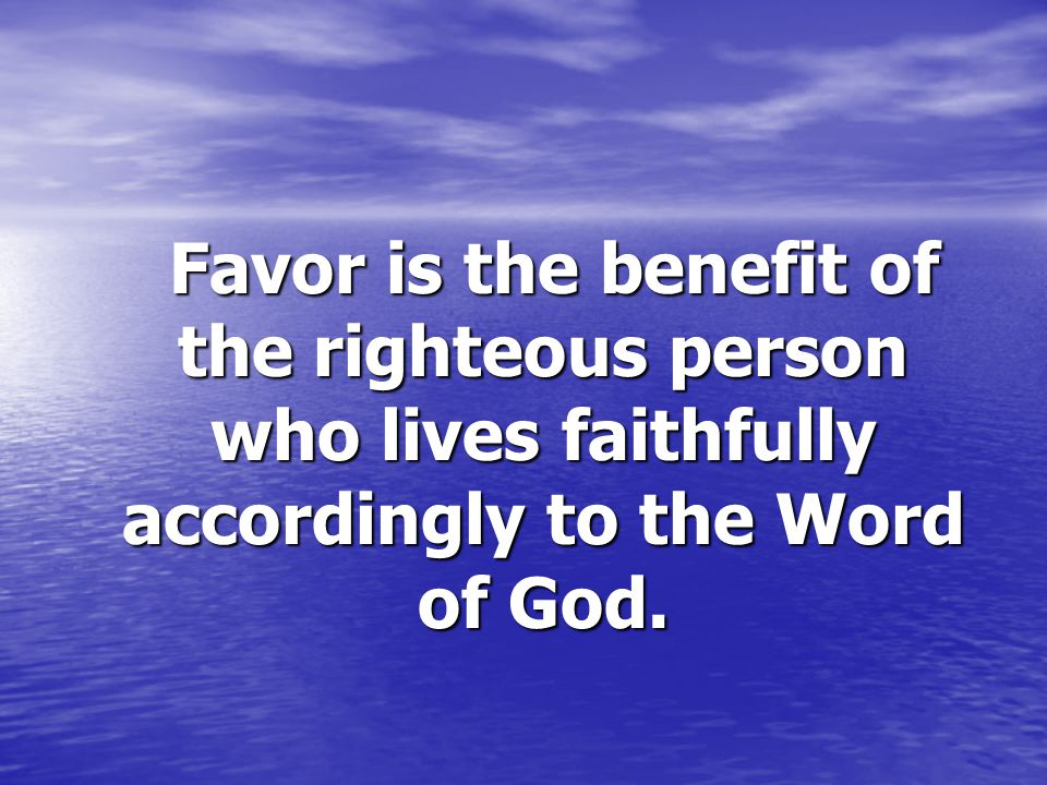 Favor is the benefit of the righteous person who lives faithfully accordingly to the Word of God.