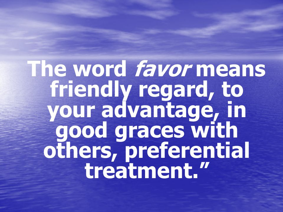 The word favor means friendly regard, to your advantage, in good graces with others, preferential treatment.