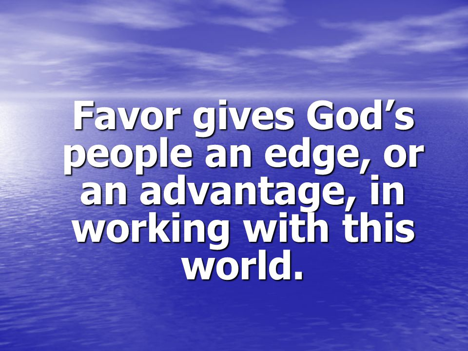 Favor gives God's people an edge, or an advantage, in working with this world.