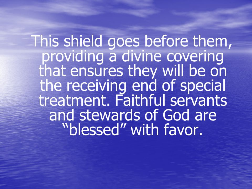 This shield goes before them, providing a divine covering that ensures they will be on the receiving end of special treatment.