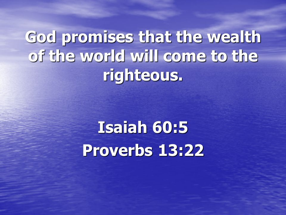 God promises that the wealth of the world will come to the righteous. Isaiah 60:5 Proverbs 13:22