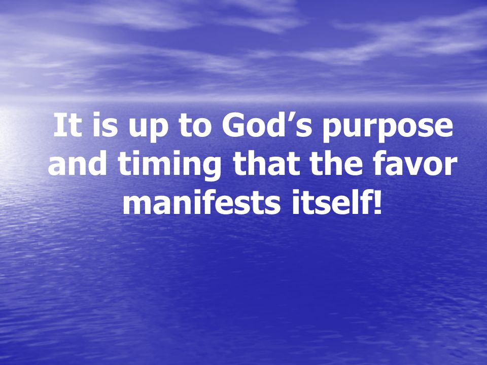 It is up to God's purpose and timing that the favor manifests itself!