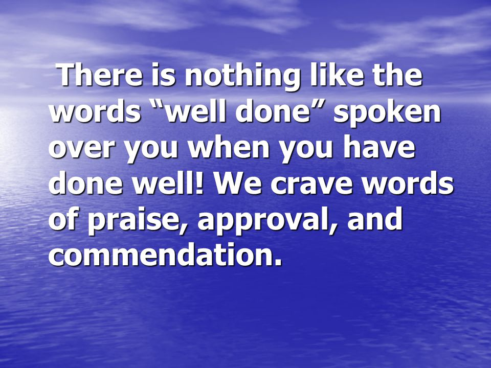There is nothing like the words well done spoken over you when you have done well.