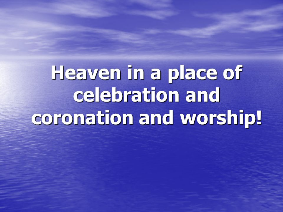 Heaven in a place of celebration and coronation and worship.