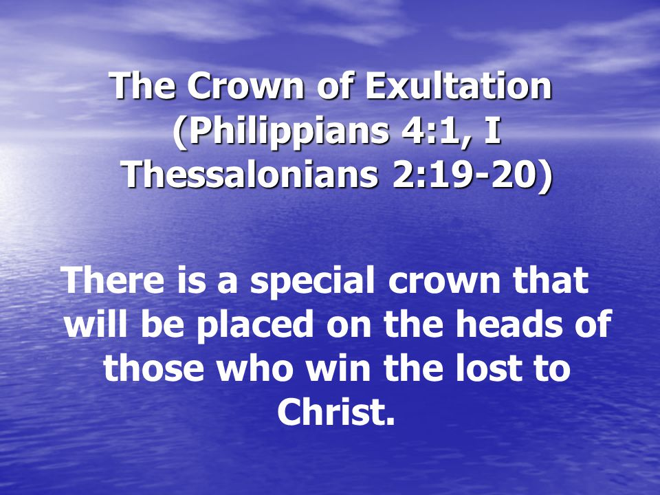 The Crown of Exultation (Philippians 4:1, I Thessalonians 2:19-20) The Crown of Exultation (Philippians 4:1, I Thessalonians 2:19-20) There is a special crown that will be placed on the heads of those who win the lost to Christ.
