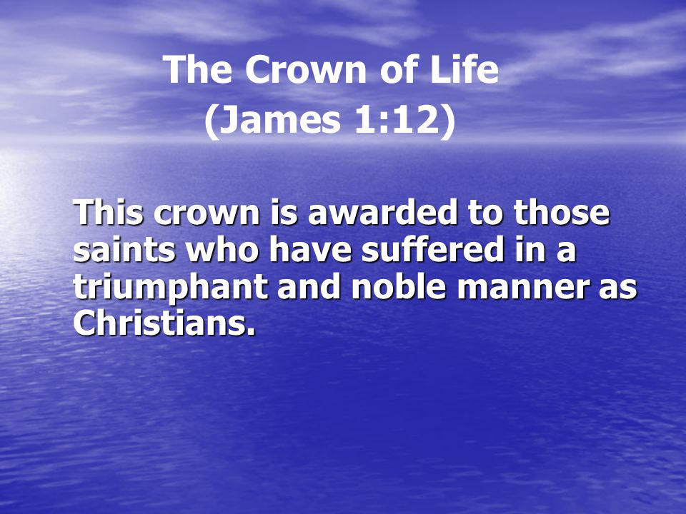 The Crown of Life (James 1:12) This crown is awarded to those saints who have suffered in a triumphant and noble manner as Christians.