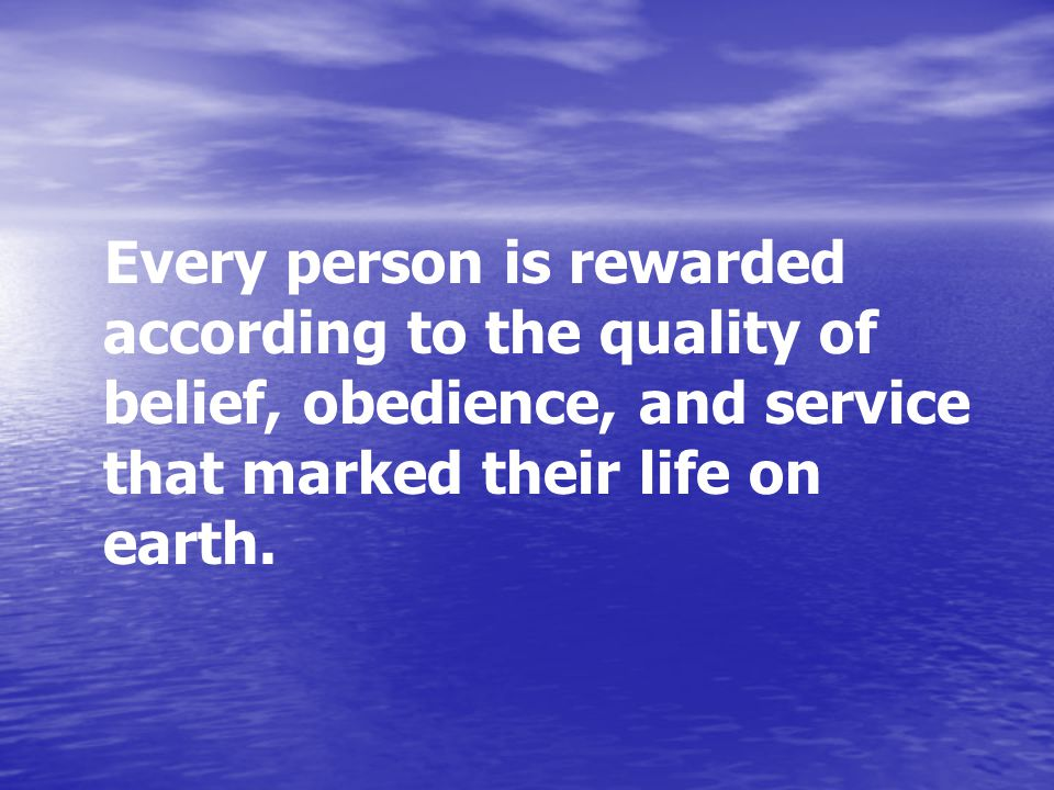 Every person is rewarded according to the quality of belief, obedience, and service that marked their life on earth.