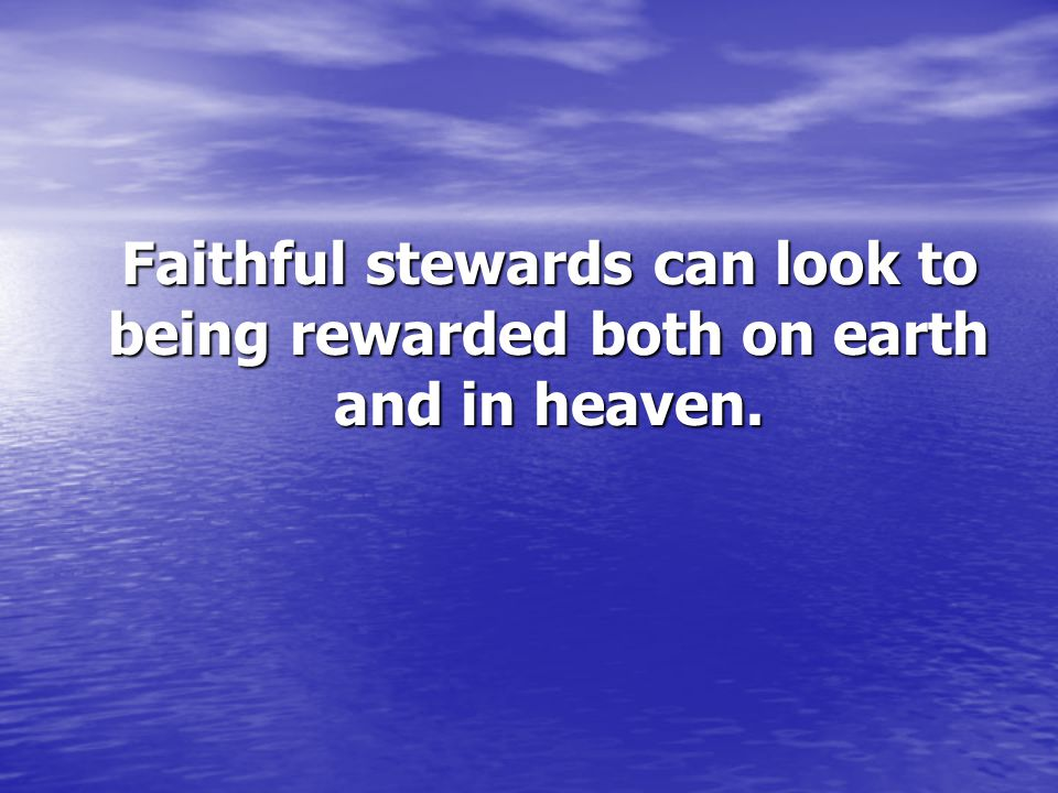 Faithful stewards can look to being rewarded both on earth and in heaven.