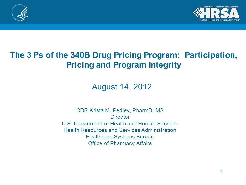 1 The 3 Ps of the 340B Drug Pricing Program: Participation, Pricing and Program Integrity CDR Krista M.