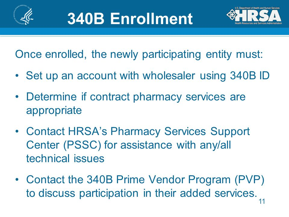 11 340B Enrollment Once enrolled, the newly participating entity must: Set up an account with wholesaler using 340B ID Determine if contract pharmacy services are appropriate Contact HRSA's Pharmacy Services Support Center (PSSC) for assistance with any/all technical issues Contact the 340B Prime Vendor Program (PVP) to discuss participation in their added services.