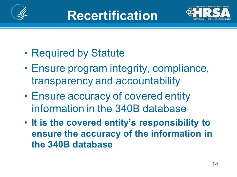 14 Recertification Required by Statute Ensure program integrity, compliance, transparency and accountability Ensure accuracy of covered entity information in the 340B database It is the covered entity's responsibility to ensure the accuracy of the information in the 340B database 15