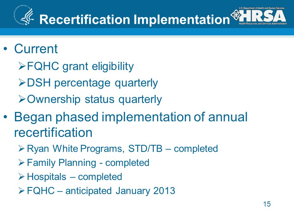 Recertification Implementation Current  FQHC grant eligibility  DSH percentage quarterly  Ownership status quarterly Began phased implementation of annual recertification  Ryan White Programs, STD/TB – completed  Family Planning - completed  Hospitals – completed  FQHC – anticipated January 2013