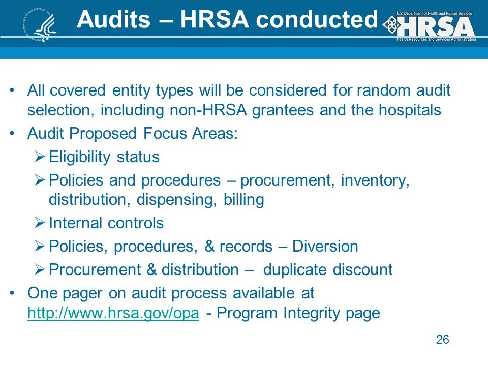 26 Audits – HRSA conducted All covered entity types will be considered for random audit selection, including non-HRSA grantees and the hospitals Audit Proposed Focus Areas:  Eligibility status  Policies and procedures – procurement, inventory, distribution, dispensing, billing  Internal controls  Policies, procedures, & records – Diversion  Procurement & distribution – duplicate discount One pager on audit process available at http://www.hrsa.gov/opa - Program Integrity page http://www.hrsa.gov/opa