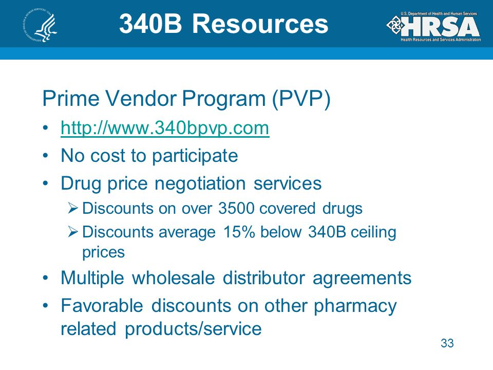 33 340B Resources Prime Vendor Program (PVP) http://www.340bpvp.com No cost to participate Drug price negotiation services  Discounts on over 3500 covered drugs  Discounts average 15% below 340B ceiling prices Multiple wholesale distributor agreements Favorable discounts on other pharmacy related products/service