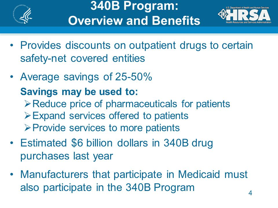 4 340B Program: Overview and Benefits Provides discounts on outpatient drugs to certain safety-net covered entities Average savings of 25-50%  Savings may be used to:  Reduce price of pharmaceuticals for patients  Expand services offered to patients  Provide services to more patients Estimated $6 billion dollars in 340B drug purchases last year Manufacturers that participate in Medicaid must also participate in the 340B Program