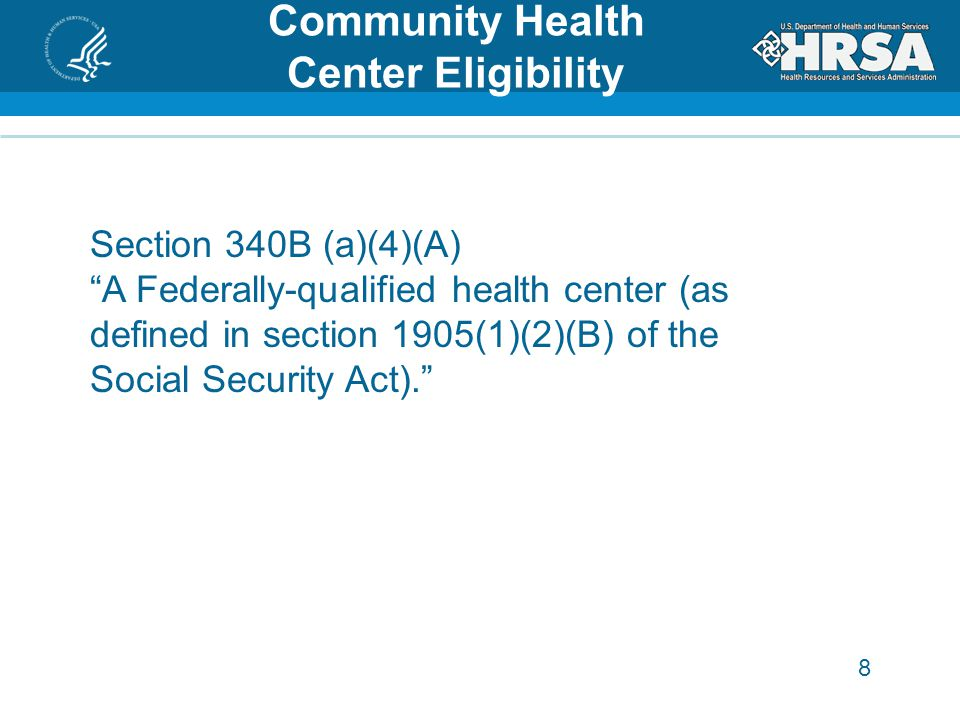 8 Community Health Center Eligibility Section 340B (a)(4)(A) A Federally-qualified health center (as defined in section 1905(1)(2)(B) of the Social Security Act).