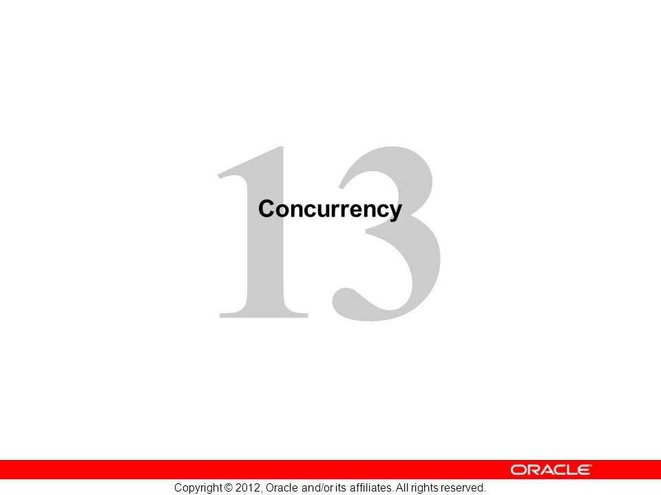 13 Copyright © 2012, Oracle and/or its affiliates. All rights reserved. Concurrency