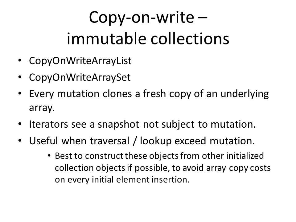 Copy-on-write – immutable collections CopyOnWriteArrayList CopyOnWriteArraySet Every mutation clones a fresh copy of an underlying array. Iterators se