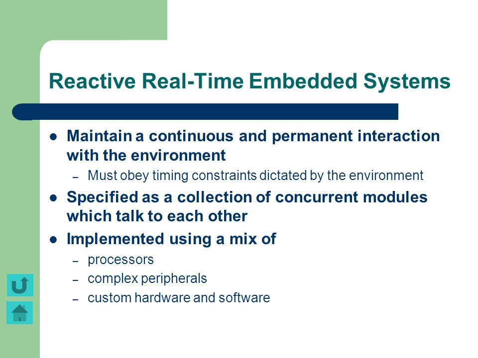 Reactive Real-Time Embedded Systems Maintain a continuous and permanent interaction with the environment – Must obey timing constraints dictated by th