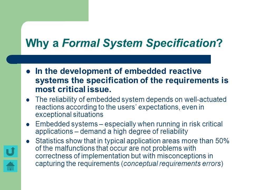 Why a Formal System Specification? In the development of embedded reactive systems the specification of the requirements is most critical issue. The r