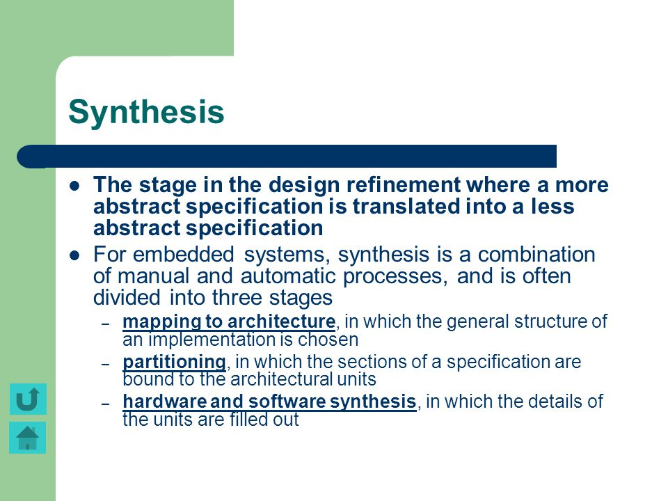 Synthesis The stage in the design refinement where a more abstract specification is translated into a less abstract specification For embedded systems