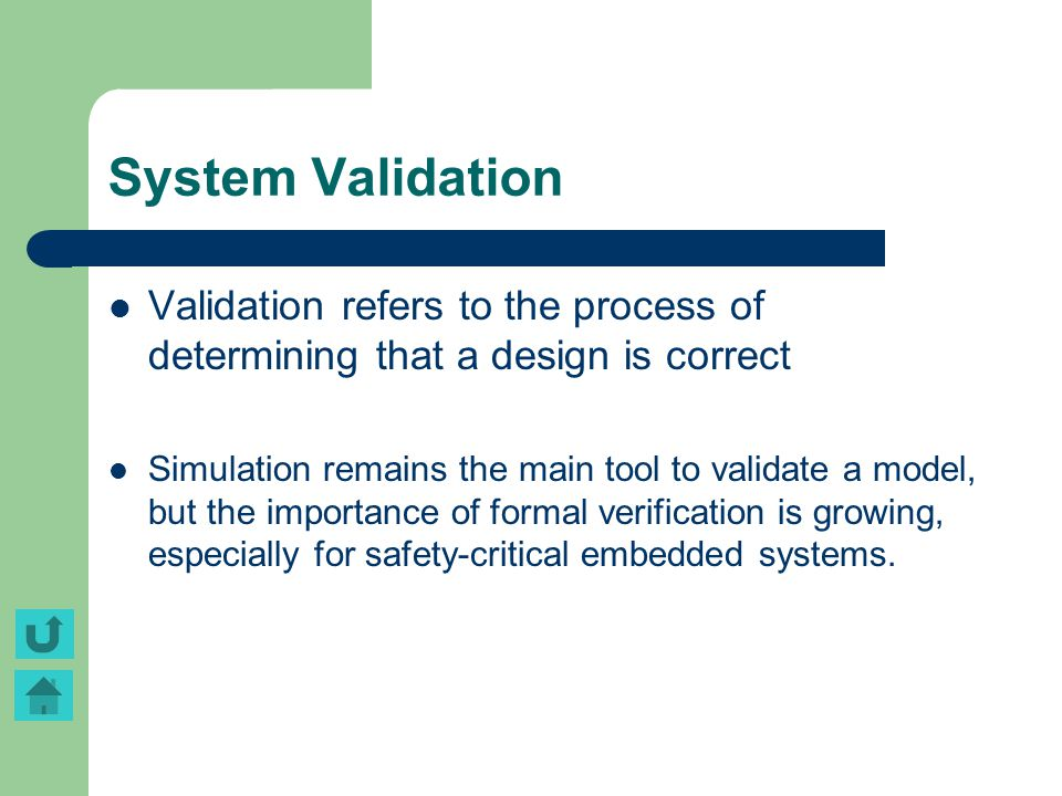 System Validation Validation refers to the process of determining that a design is correct Simulation remains the main tool to validate a model, but t