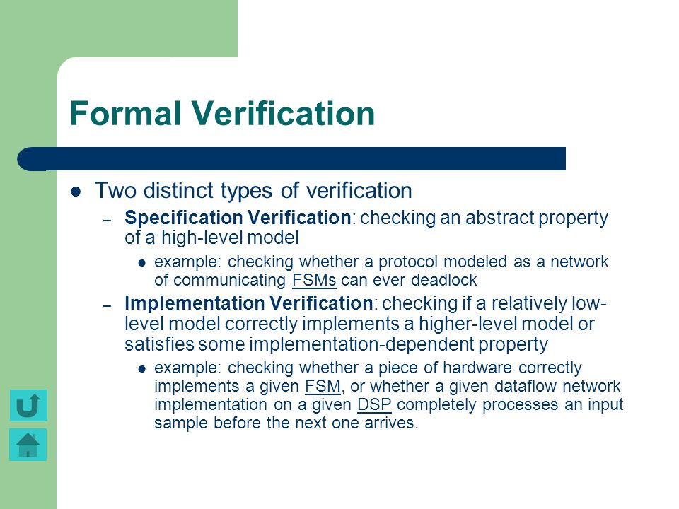 Formal Verification Two distinct types of verification – Specification Verification: checking an abstract property of a high-level model example: chec