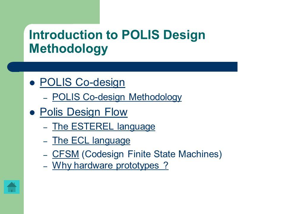 Introduction to POLIS Design Methodology POLIS Co-design – POLIS Co-design Methodology POLIS Co-design Methodology Polis Design Flow – The ESTEREL lan