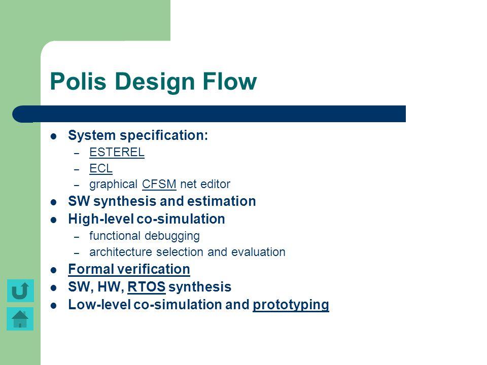 Polis Design Flow System specification: – ESTEREL ESTEREL – ECL ECL – graphical CFSM net editorCFSM SW synthesis and estimation High-level co-simulati